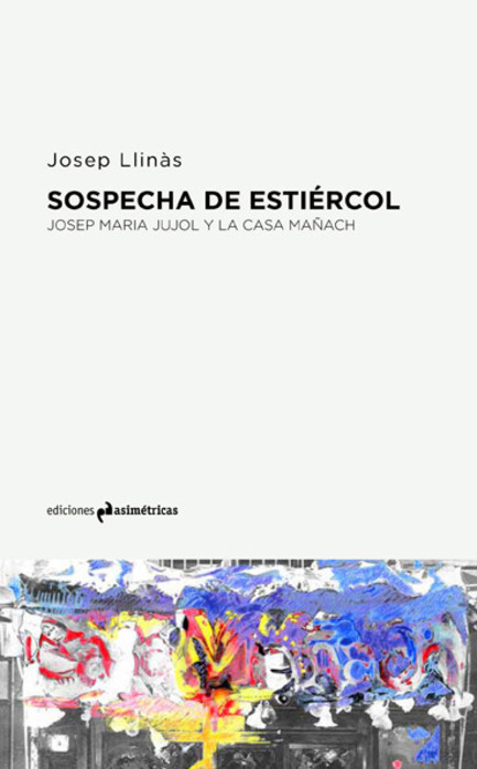 Press kit | 1830-07 - Press release | FAD Awards Winners 2016 - FAD - Fostering Arts and Design - Competition - 2016 FAD Thought and Criticism Award<br><br>The Suggestion of manure. Josep Maria Jujol and la Casa Mañach<br>Josep Maria Jujol<br>                            <br>Publisher: Ediciones Asimétricas             <br>Series: Voces<br> - Photo credit: Ediciones Asimétricas