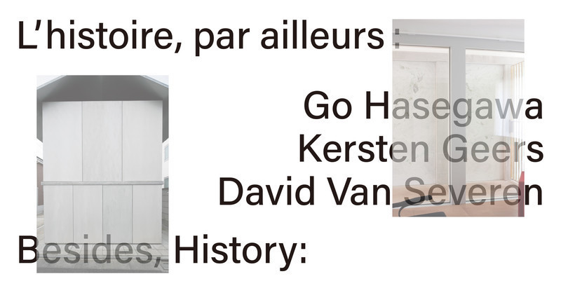 Press kit - Press release - Besides, History: Go Hasegawa, Kersten Geers, David Van Severen - Canadian Centre for Architecture (CCA)